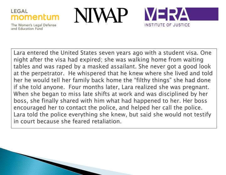 """Lara entered the United States seven years ago with a student visa. One night after the visa had expired; she was walking home from waiting tables and was raped by a masked assailant. She never got a good look at the perpetrator.  He whispered that he knew where she lived and told her he would tell her family back home the """"filthy things"""" she had done if she"""