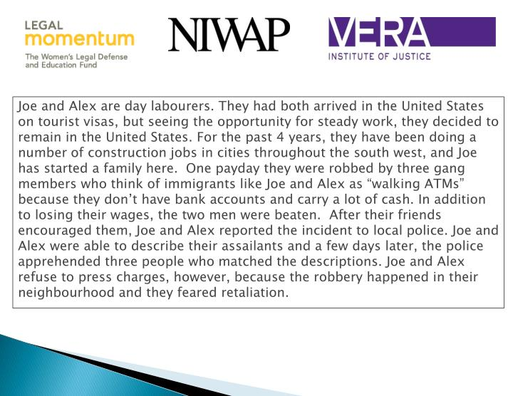 """Joe and Alex are day labourers. They had both arrived in the United States on tourist visas, but seeing the opportunity for steady work, they decided to remain in the United States. For the past 4 years, they have been doing a number of construction jobs in cities throughout the south west, and Joe has started a family here.  One payday they were robbed by three gang members who think of immigrants like Joe and Alex as """"walking ATMs"""" because they don't have bank accounts and carry a lot of cash. In addition to losing their wages, the two men were beaten.  After their friends encouraged them, Joe and Alex reported the incident to local police. Joe and Alex were able to describe their assailants and a few days later, the police apprehended three people who matched the descriptions. Joe and Alex refuse to press charges, however, because the robbery happened in their neighbourhood and they feared retaliation."""