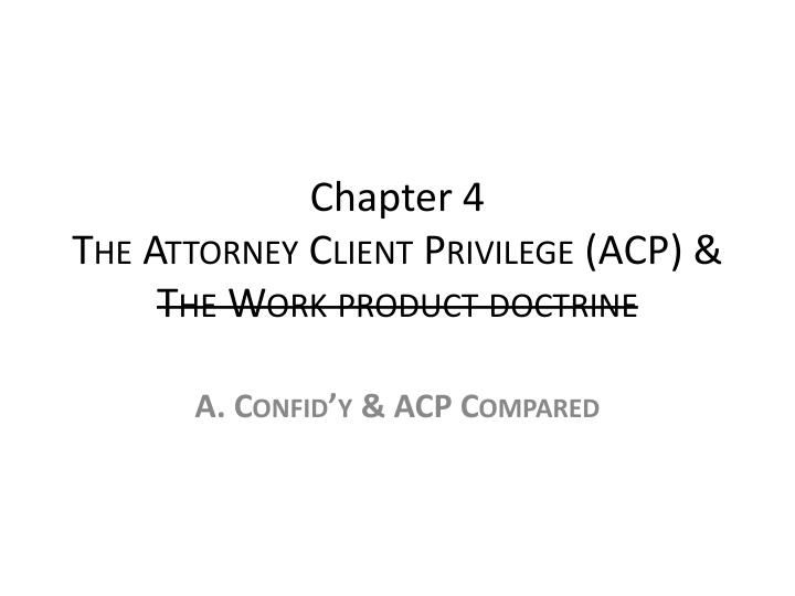 Chapter 4 the attorney client privilege acp the work product doctrine