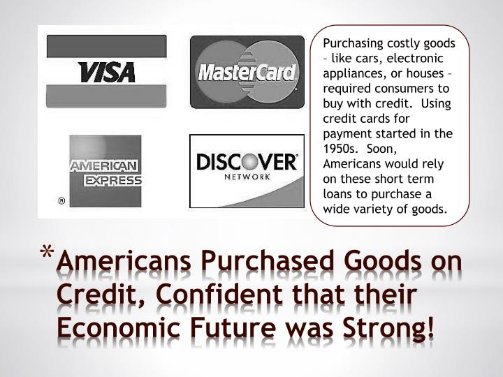 Purchasing costly goods – like cars, electronic appliances, or houses – required consumers to buy with credit.  Using credit cards for payment started in the 1950s.  Soon, Americans would rely on these short term loans to purchase a wide variety of goods.