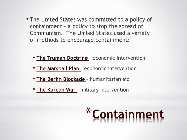 The United States was committed to a policy of containment – a policy to stop the spread of Communism.  The United States used a variety of methods to encourage containment: