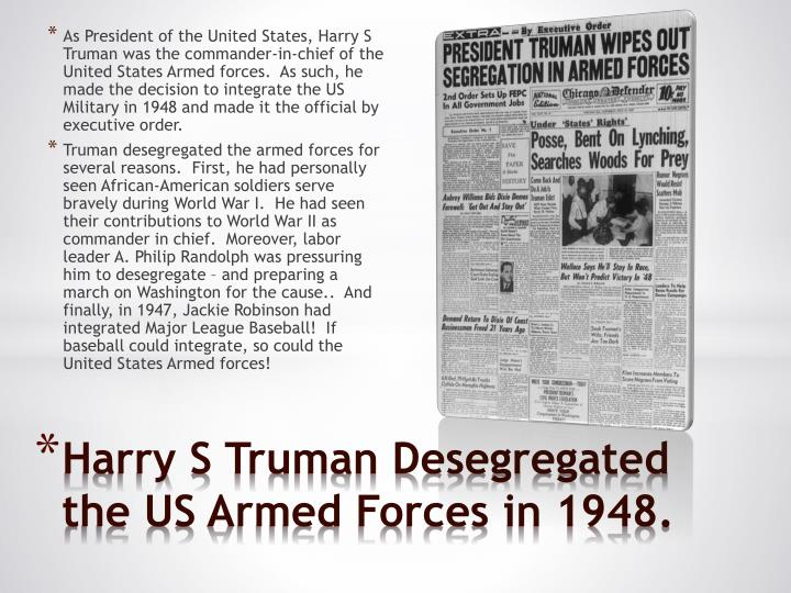 As President of the United States, Harry S Truman was the commander-in-chief of the United States Armed forces.  As such, he made the decision to integrate the US Military in 1948 and made it the official by executive order.