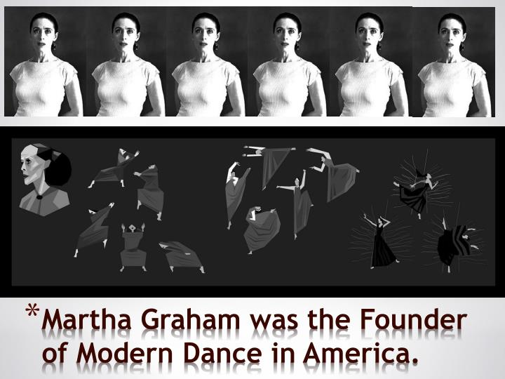 Martha Graham was the Founder of Modern Dance in America.