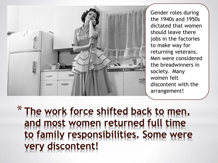 Gender roles during the 1940s and 1950s dictated that women should leave there jobs in the factories to make way for returning veterans.  Men were considered the breadwinners in society.  Many women felt discontent with the arrangement!