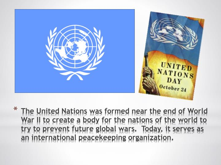 The United Nations was formed near the end of World War II to create a body for the nations of the world to try to prevent future global wars