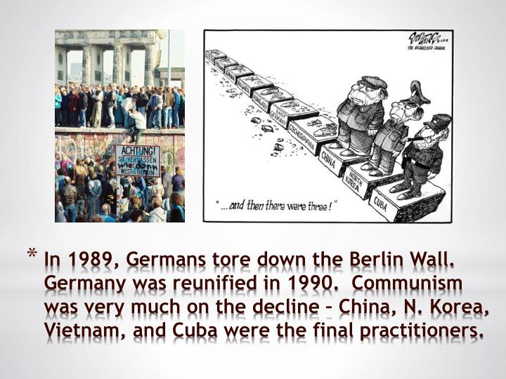 In 1989, Germans tore down the Berlin Wall.  Germany was reunified in 1990.  Communism was very much on the decline – China, N. Korea, Vietnam, and Cuba were the final practitioners.