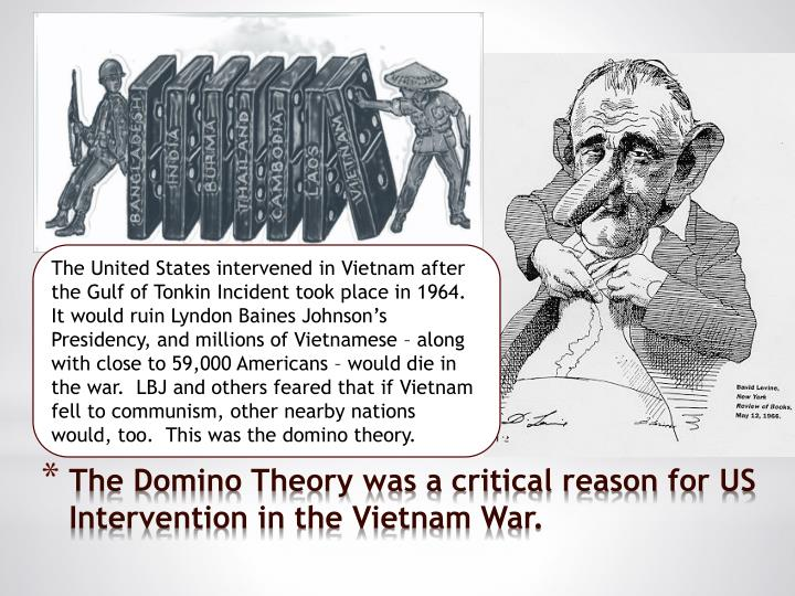 The United States intervened in Vietnam after the Gulf of Tonkin Incident took place in 1964.  It would ruin Lyndon Baines Johnson's Presidency, and millions of Vietnamese – along with close to 59,000 Americans – would die in the war.  LBJ and others feared that if Vietnam fell to communism, other nearby nations would, too.  This was the domino theory.