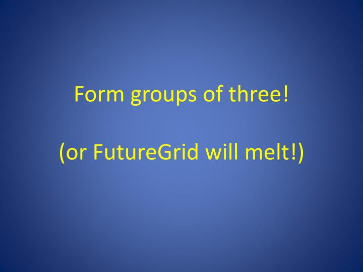 Form groups of three!