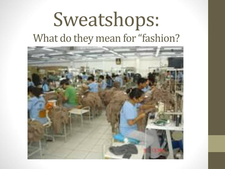 Sweatshops what do they mean for fashion