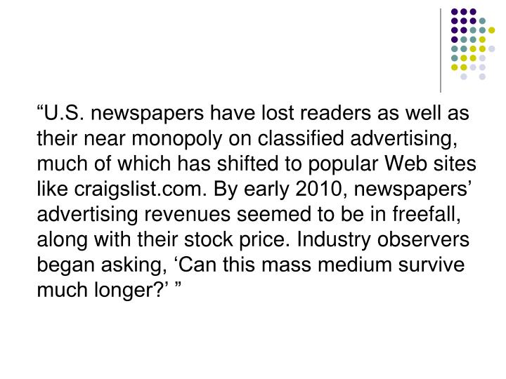 """U.S. newspapers have lost readers as well as their near monopoly on classified advertising, much..."