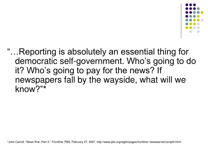 """…Reporting is absolutely an essential thing for democratic self-government. Who's going to do it? Who's going to pay for the news? If newspapers fall by the wayside, what will we know?""*"