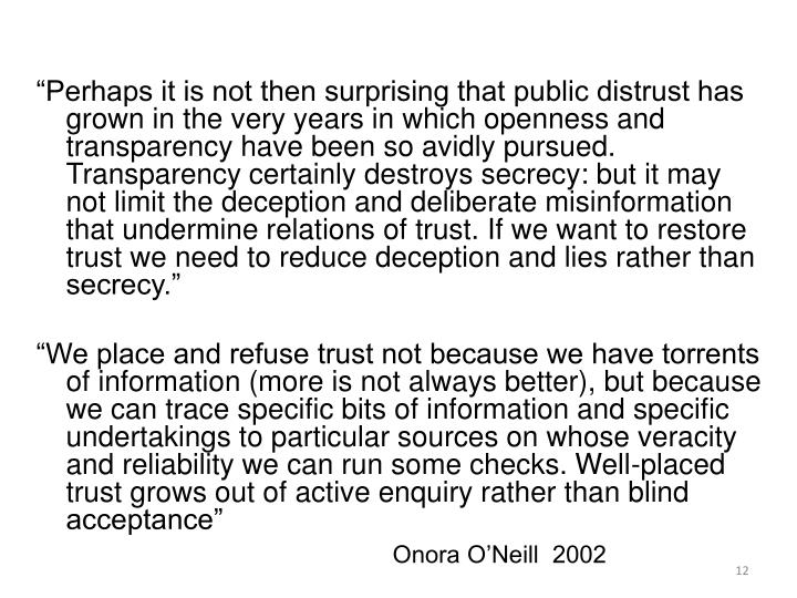 """Perhaps it is not then surprising that public distrust has grown in the very years in which openness and transparency have been so avidly pursued. Transparency certainly destroys secrecy: but it may not limit the deception and deliberate misinformation that undermine relations of trust. If we want to restore trust we need to reduce deception and lies rather than secrecy."""
