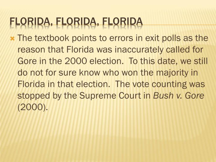 The textbook points to errors in exit polls as the reason that Florida was inaccurately called for Gore in the 2000 election.  To this date, we still do not for sure know who won the majority in Florida in that election.  The vote counting was stopped by the Supreme Court in