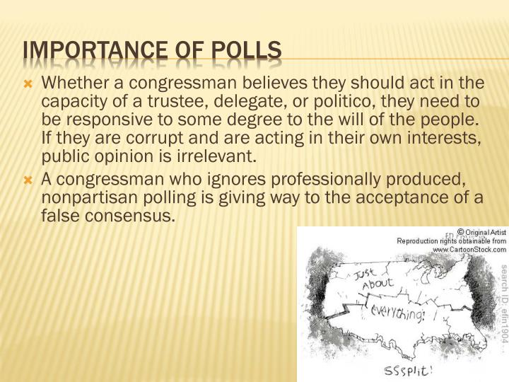 Whether a congressman believes they should act in the capacity of a trustee, delegate, or politico, they need to be responsive to some degree to the will of the people.  If they are corrupt and are acting in their own interests, public opinion is irrelevant.
