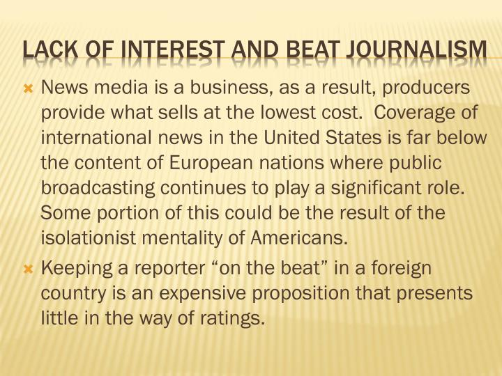 News media is a business, as a result, producers provide what sells at the lowest cost.  Coverage of international news in the United States is far below the content of European nations where public broadcasting continues to play a significant role.  Some portion of this could be the result of the isolationist mentality of Americans.