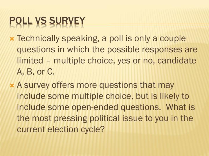 Technically speaking, a poll is only a couple questions in which the possible responses are limited – multiple choice, yes or no, candidate A, B, or C.