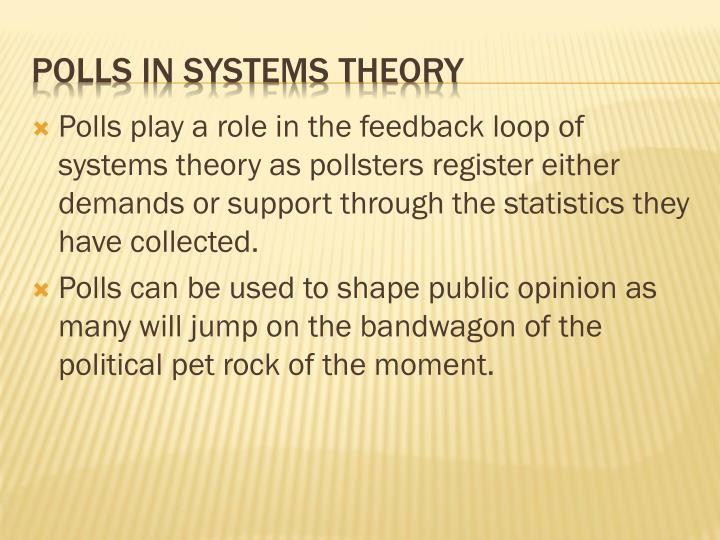 Polls play a role in the feedback loop of systems theory as pollsters register either demands or support through the statistics they have collected.
