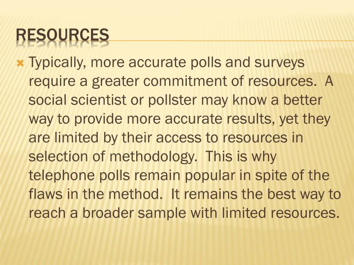 Typically, more accurate polls and surveys require a greater commitment of resources.  A social scientist or pollster may know a better way to provide more accurate results, yet they are limited by their access to resources in selection of methodology.  This is why telephone polls remain popular in spite of the flaws in the method.  It remains the best way to reach a broader sample with limited resources.
