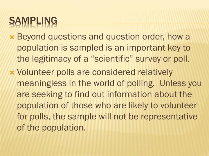 """Beyond questions and question order, how a population is sampled is an important key to the legitimacy of a """"scientific"""" survey or poll."""