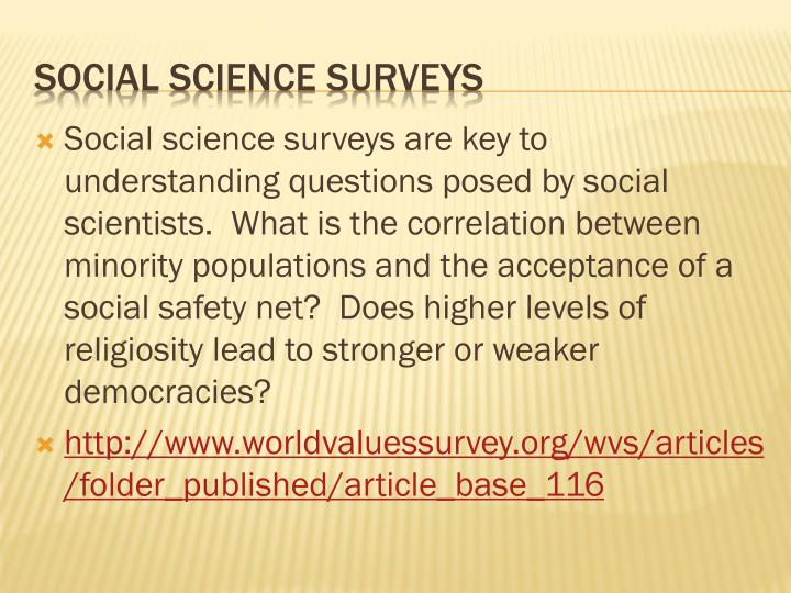 Social science surveys are key to understanding questions posed by social scientists.  What is the correlation between minority populations and the acceptance of a social safety net?  Does higher levels of religiosity lead to stronger or weaker democracies?