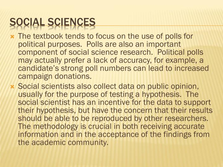 The textbook tends to focus on the use of polls for political purposes.  Polls are also an important component of social science research.  Political polls may actually prefer a lack of accuracy, for example, a candidate's strong poll numbers can lead to increased campaign donations.