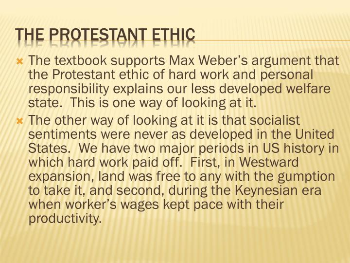 The textbook supports Max Weber's argument that the Protestant ethic of hard work and personal responsibility explains our less developed welfare state.  This is one way of looking at it.