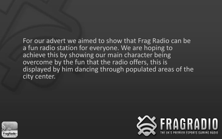 For our advert we aimed to show that Frag Radio can be a fun radio station for everyone. We are hoping to achieve this by showing our main character being overcome by the fun that the radio offers, this is displayed by him dancing through populated areas of the city center.