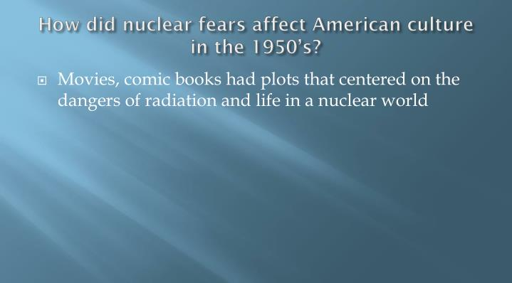 How did nuclear fears affect American culture in the 1950's?