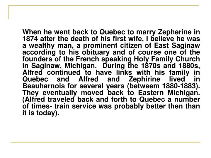 When he went back to Quebec to marry Zepherine in 1874 after the death of his first wife, I believe he was a wealthy man, a prominent citizen of East Saginaw according to his obituary and of course one of the founders of the French speaking Holy Family Church in Saginaw, Michigan.  During the 1870s and 1880s, Alfred continued to have links with his family in Quebec and Alfred and Zephirine lived in Beauharnois for several years (betweem 1880-1883).  They eventually moved back to Eastern Michigan. (Alfred traveled back and forth to Quebec a number of times- train service was probably better then than it is today).