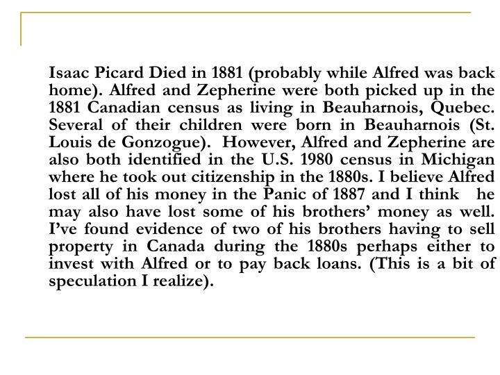 Isaac Picard Died in 1881 (probably while Alfred was back home). Alfred and Zepherine were both picked up in the 1881 Canadian census as living in Beauharnois, Quebec. Several of their children were born in Beauharnois (St. Louis de Gonzogue).  However, Alfred and Zepherine are also both identified in the U.S. 1980 census in Michigan where he took out citizenship in the 1880s. I believe Alfred lost all of his money in the Panic of 1887 and I think   he may also have lost some of his brothers' money as well.  I've found evidence of two of his brothers having to sell property in Canada during the 1880s perhaps either to invest with Alfred or to pay back loans. (This is a bit of speculation I realize).