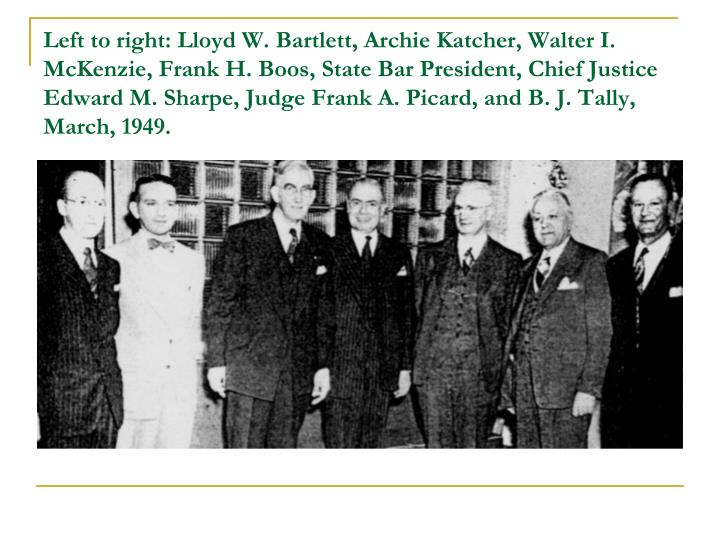 Left to right: Lloyd W. Bartlett, Archie Katcher, Walter I. McKenzie, Frank H. Boos, State Bar President, Chief Justice Edward M. Sharpe, Judge Frank A. Picard, and B. J. Tally, March, 1949.