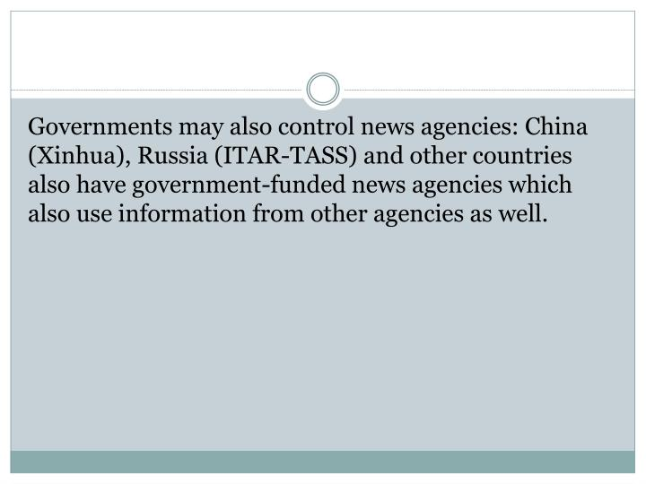 Governments may also control news agencies: China (Xinhua), Russia (ITAR-TASS) and other countries also have government-funded news agencies which also use information from other agencies as well.