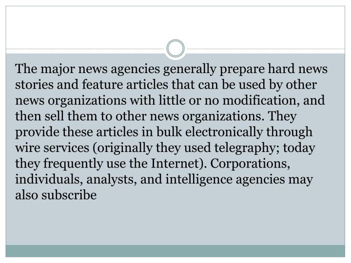 The major news agencies generally prepare hard news stories and feature articles that can be used by other news organizations with little or no modification, and then sell them to other news organizations. They provide these articles in bulk electronically through wire services (originally they used telegraphy; today they frequently use the Internet). Corporations, individuals, analysts, and intelligence agencies may also subscribe