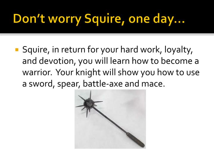 Don't worry Squire, one day…