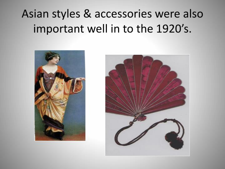 Asian styles & accessories were also important well in to the 1920's.