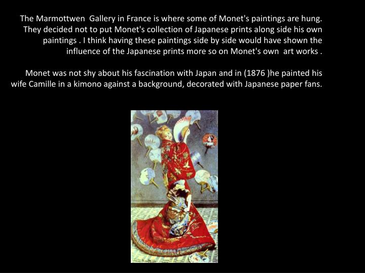 The Marmottwen  Gallery in France is where some of Monet's paintings are hung. They decided not to put Monet's collection of Japanese prints along side his own paintings . I think having these paintings side by side would have shown the influence of the Japanese prints more so on Monet's own  art works .