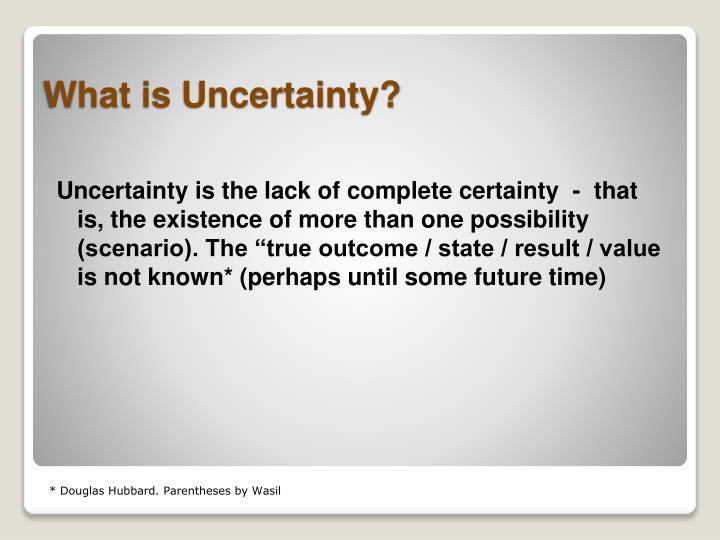 "Uncertainty is the lack of complete certainty  -  that is, the existence of more than one possibility (scenario). The ""true outcome / state / result / value is not known* (perhaps until some future time)"