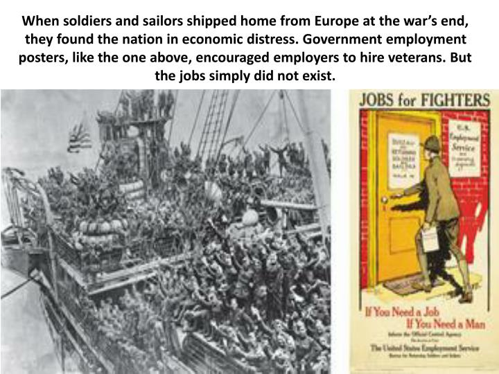 When soldiers and sailors shipped home from Europe at the war's end, they found the nation in economic distress. Government employment posters, like the one above, encouraged employers to hire veterans. But the jobs simply did not exist.