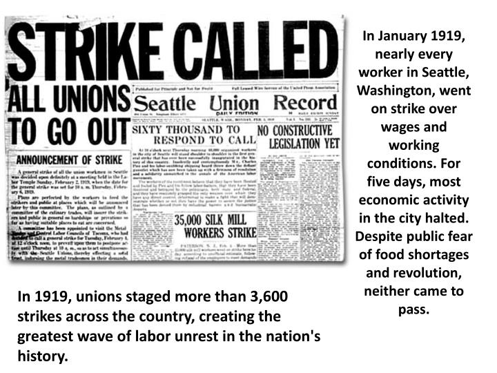 In January 1919, nearly every worker in Seattle, Washington, went on strike over wages and working conditions. For five days, most economic activity in the city halted. Despite public fear of food shortages and revolution, neither came to pass.