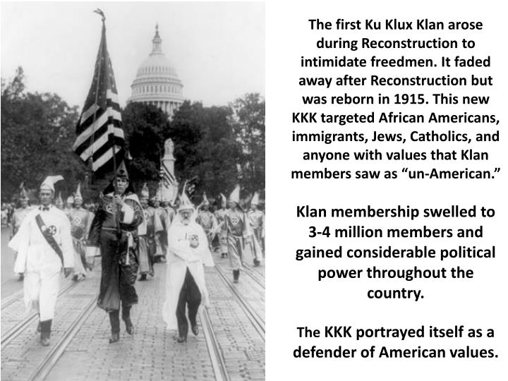 "The first Ku Klux Klan arose during Recon­struction to intimidate freedmen. It faded away after Reconstruction but was reborn in 1915. This new KKK targeted African Americans, immigrants, Jews, Catholics, and anyone with values that Klan members saw as ""un-American"
