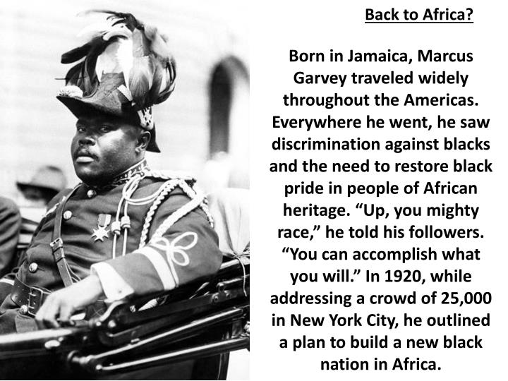 "Born in Jamaica, Marcus Garvey traveled widely throughout the Americas. Everywhere he went, he saw discrimination against blacks and the need to restore black pride in people of African heritage. ""Up, you mighty race,"" he told his followers. ""You can accomplish what you will."" In 1920, while addressing a crowd of 25,000 in New York City, he outlined a plan to build a new black nation in Africa."