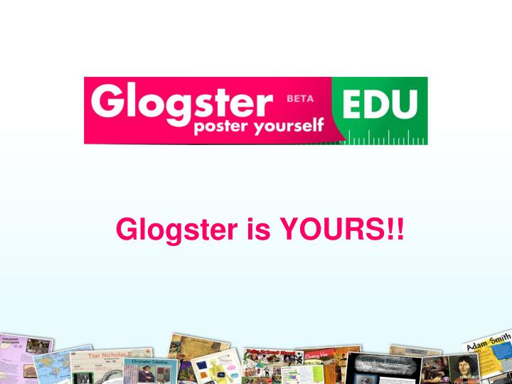 Glogster is YOURS!!