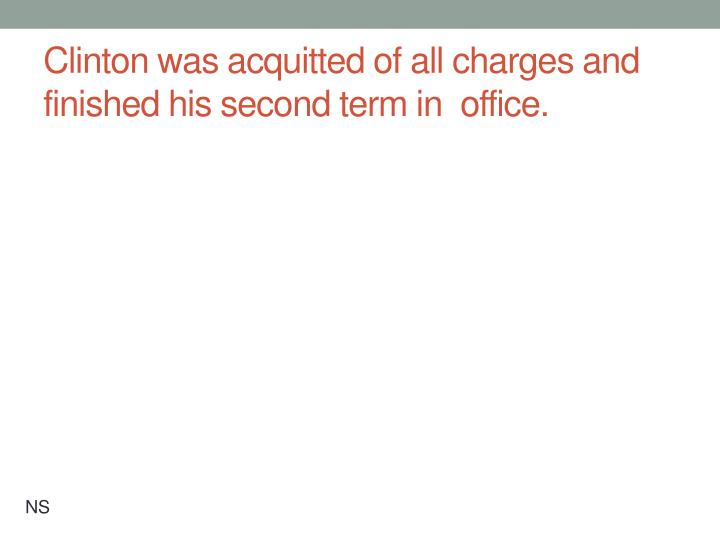 Clinton was acquitted of all charges and finished his second term in  office.