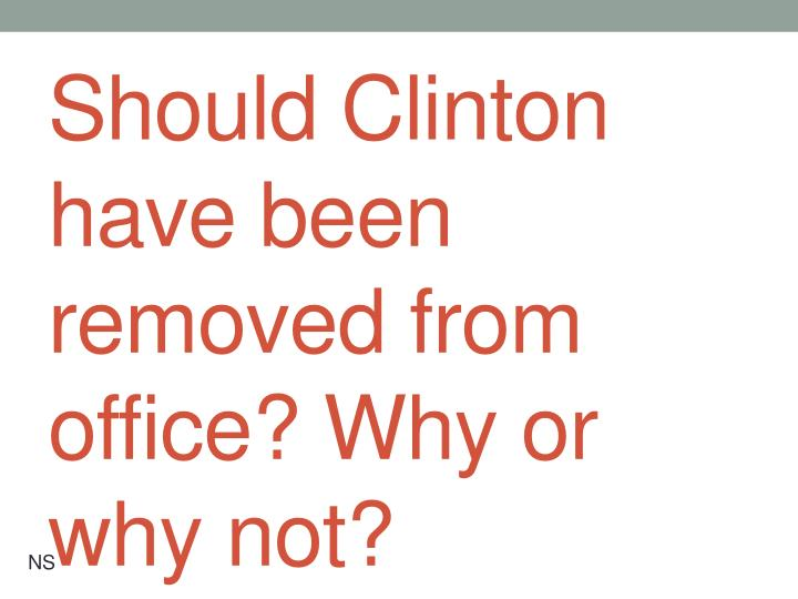 Should Clinton have been removed from office? Why or why not?