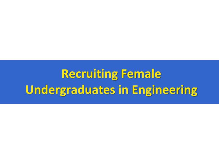 Recruiting Female Undergraduates in Engineering