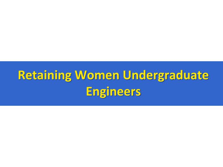 Retaining Women Undergraduate Engineers