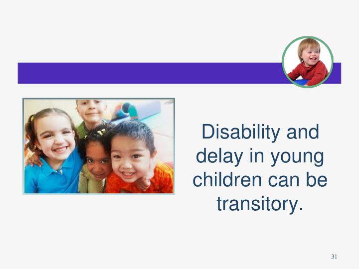 Disability and delay in young children can be transitory.