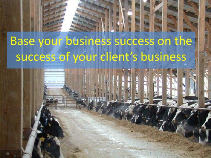 Base your business success on the success of your client s business
