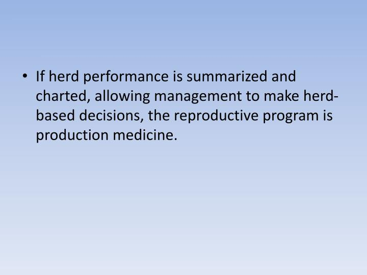 If herd performance is summarized and charted, allowing management to make herd-based decisions, the reproductive program is production medicine.