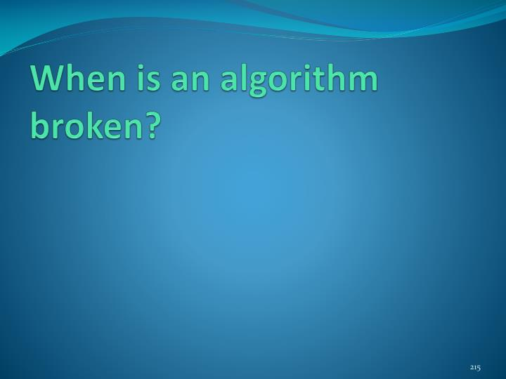 When is an algorithm broken?
